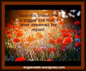 god has shown me a big life